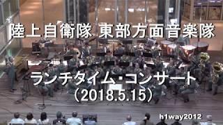 陸上自衛隊 東部方面音楽隊『火曜コンサート』全編 【2018.5.15】