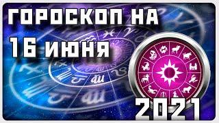 ГОРОСКОП НА 16 ИЮНЯ 2021 ГОДА / Отличный гороскоп на каждый день / #гороскоп