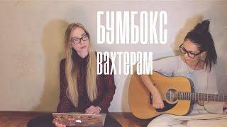 Бумбокс - Вахтерам cover кавер