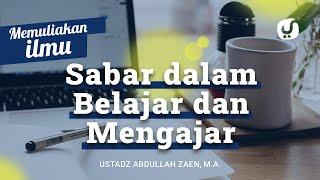 Memuliakan Ilmu #11: Sabar Dalam Belajar dan Mengajar - Ustadz Abdullah Zaen, Lc., MA