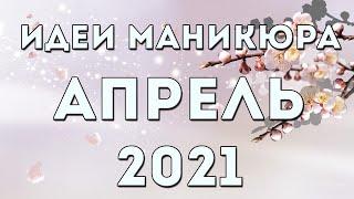 МАНИКЮР НА АПРЕЛЬ 2021 ВЕСЕННИЙ МАНИКЮР 2021 ДИЗАЙН НОГТЕЙ ГЕЛЬ ЛАКОМ ИДЕИ ФОТО