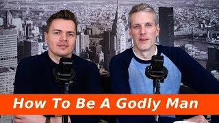 How To Be A Godly Man Part 1