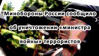 Минобороны России сообщило об уничтожении «министра войны» террористов