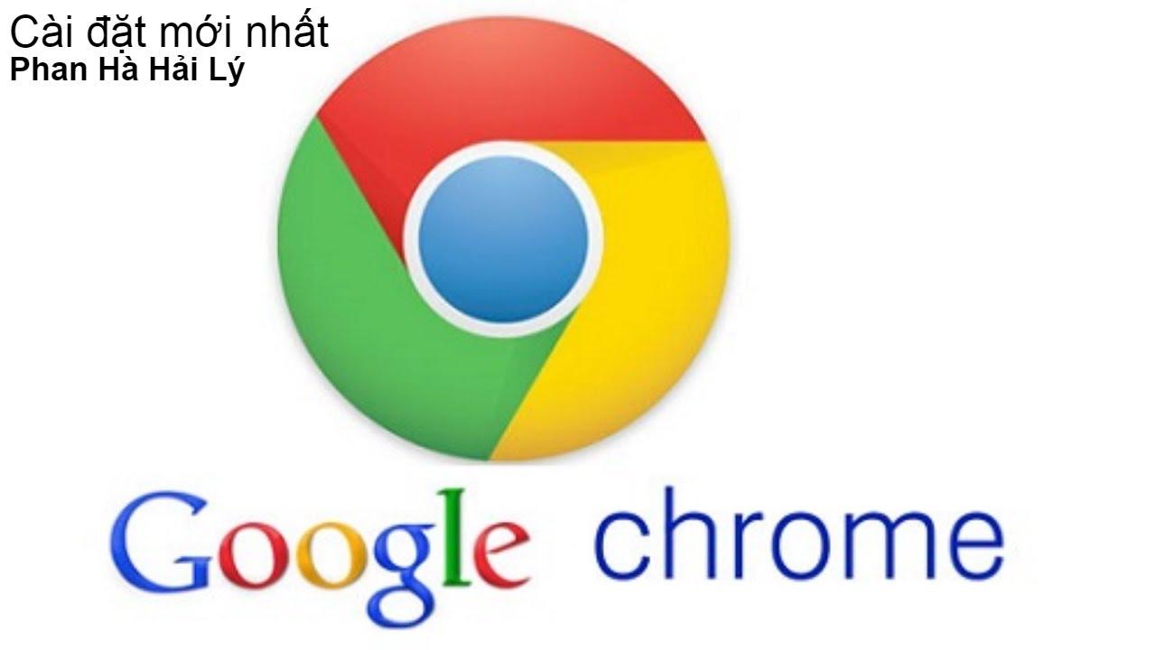 Hướng dẫn cài đặt google chrome bản mới nhất
