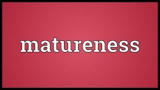 Matureness Meaning