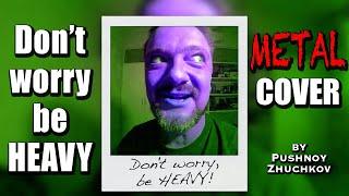 Don't Worry Be 🤟 HEAVY 😬 COVER by Pushnoy / Zhuchkov