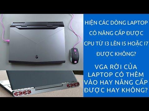 Laptop Có Nâng Cấp Được Từ Core I3 Lên I5 Hoặc I7 Được Không Có Nâng Cấp Được VGA Rời Được Không