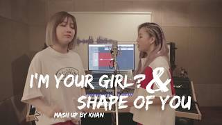 KHAN #11. I'm Your Girl? + Shape of you