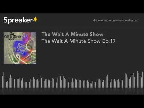 The Wait A Minute Show Ep.17