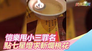 愷樂甩小三罪名 點七星燈求斬爛桃花|三立新聞網SETN.com