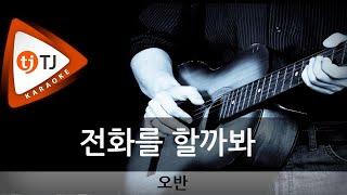 [TJ노래방] 전화를할까봐 - 오반(OVAN) / TJ Karaoke