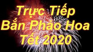 Trực Tiếp Bắn Pháo Hoa Tết 2020 Direct Fireworks New Year 2020