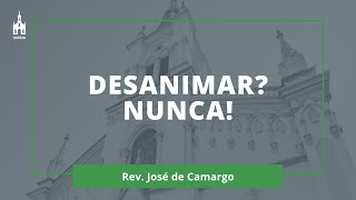 Desanimar? Nunca! - Rev. José de Camargo - Culto Noturno - 21/02/2021
