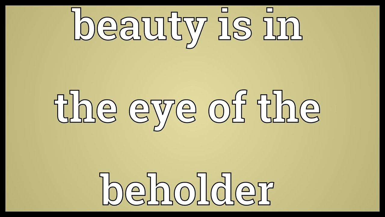 beauty is the eye of the beholder essay A common english saying is that beauty lies in the eyes of the beholder this statement is accurate in the sense that what one individual considers beautiful.