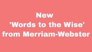 New 'words To The Wise' From Merriam Webster