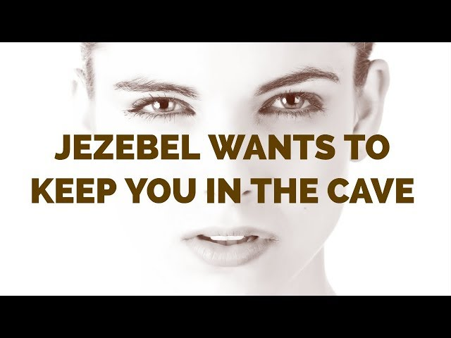 Jezebel Wants to Keep You in the Cave | Come Out of the Cave