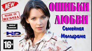 Невероятная Семейная Мелодрама Ошибки Любви Целиком Русские фильмы 2017 HD