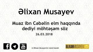 Скачать Əlixan Musayev Muaz Ibn Cəbəlin Elm Haqqında Dediyi Möhtəşəm Söz