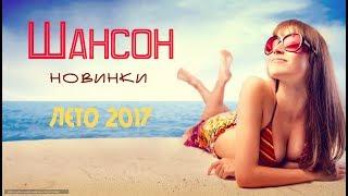 КРАСИВЫЙ ШАНСОН НОВИНКИ 2017. ЛУЧШИЕ НОВЫЕ ПЕСНИ ШАНСОН. НОВЫЕ ЛЕТНИЕ ХИТЫ ШАНСОНА 2017