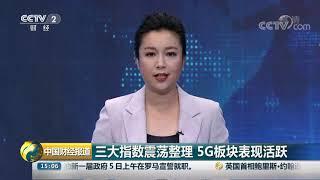 [中国财经报道]三大指数震荡整理 5G板块表现活跃  CCTV财经