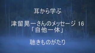 (読改)津留晃一さんのメッセージ 16「自他一体」-聴きものがたり