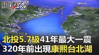 北投5.7級北市41年來最大一震 320年前強震出現「康熙台北湖」! 關鍵時刻 20180117-2 黃創夏 朱學恒