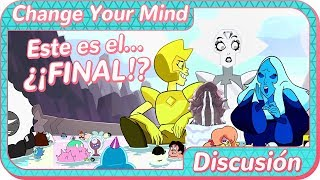 Steven Universe | ¿¡EL FINAL!? | Change Your Mind | Discusión