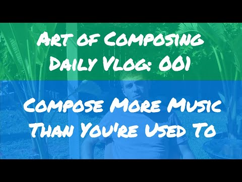 Compose More Music Than You're Used To - Art of Composing Daily Vlog: 001