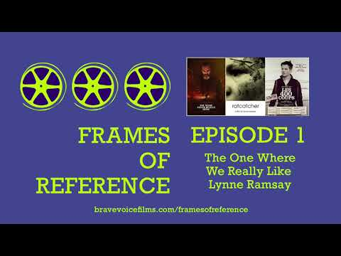 Frames of Reference: Episode 1 - The One Where We Really Like Lynne Ramsay
