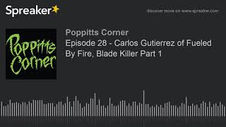 Episode 28 – Carlos Gutierrez of Fueled By Fire, Blade Killer Part 1