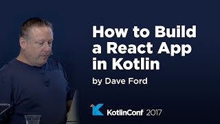 KotlinConf 2017 - How to Build a React App in Kotlin by Dave Ford