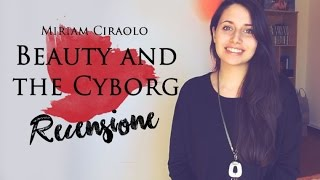 BEAUTY AND THE CYBORG di Miriam Ciraolo #RECENSIONE • Dolci&Parole