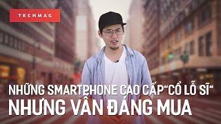 Techback: Những smartphone cao cấp cổ lỗ sĩ nhưng vẫn rất đáng mua
