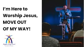 I'm Here to Worship Jesus, MOVE OUT OF MY WAY! | Pastor Sam Georgis