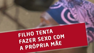 FILHO TENTA FAZER SEXO COM A PRÓPRIA MÃE