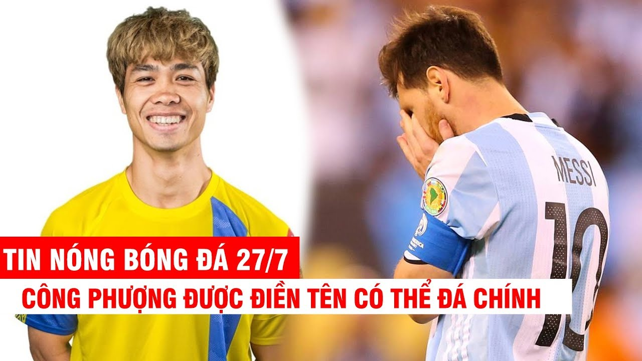 TIN NÓNG BÓNG ĐÁ 27/7 | CLB Bỉ cho Công Phượng đá chính? Messi có thể bị cấm thi đấu nửa năm
