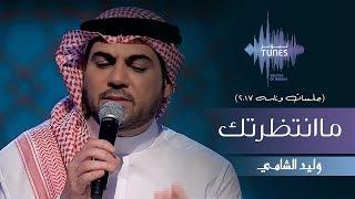 وليد الشامي - ماانتظرتك (جلسات  وناسه) | 2017