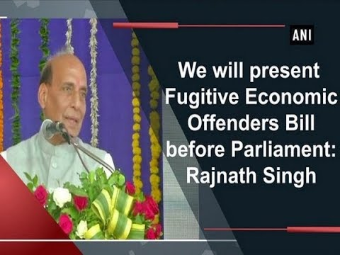 We will present Fugitive Economic Offenders Bill before Parliament: Rajnath Singh - ANI News