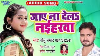 Golu Samrat का नया सबसे हिट गाना 2019 | Jaye Na Dela Naiharwa | Bhojpuri Song