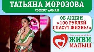 """Татьяна Морозова """"Comedy Woman"""" об Акции """"100 рублей спасут жизнь""""."""