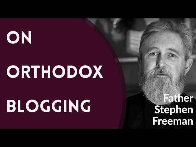 Father Stephen Freeman - On Orthodox Blogging