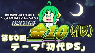 【定期配信 第50回】O2PAIのかえってきた金10【ゲーム系雑談ラジオ】テーマ『初代プレイステーション』
