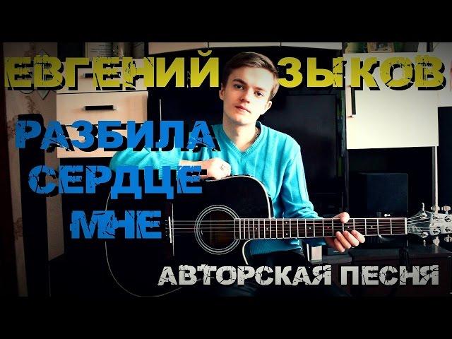 Евгений Зыков - Разбила сердце мне (Авторская песня)