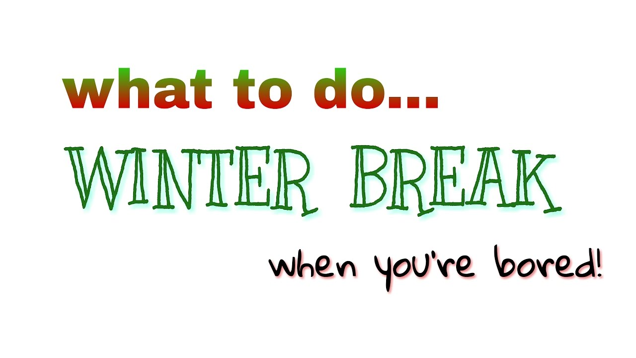 What to do over WINTER BREAK when you're bored! - YouTube