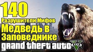 GTA 5 - Разрушители Мифов [МЕДВЕДЬ в Заповеднике] ЧАСТЬ #140