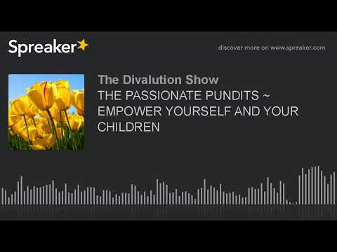 THE PASSIONATE PUNDITS ~ EMPOWER YOURSELF AND YOUR CHILDREN (part 5 of 5)