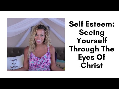 Self Esteem: Seeing Yourself Through The Eyes Of Christ