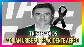ADRIAN URIBE A PUNTO DE MORIR EN ACCIDENTE AÉREO
