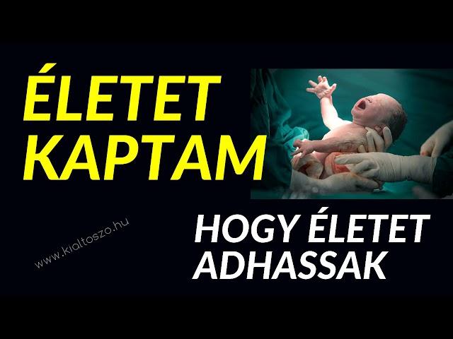 ÉLETET KAPTAM, HOGY ÉLETET ADHASSAK