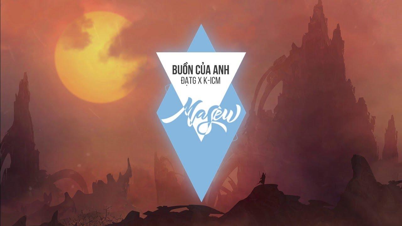ĐạtG X K-ICM – Buồn Của Anh ( Masew Remix )